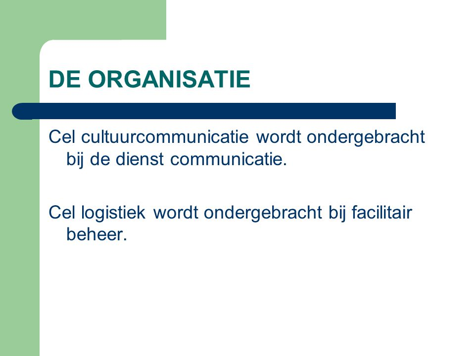 DE ORGANISATIE Cel cultuurcommunicatie wordt ondergebracht bij de dienst communicatie. Cel logistiek wordt ondergebracht bij facilitair beheer.