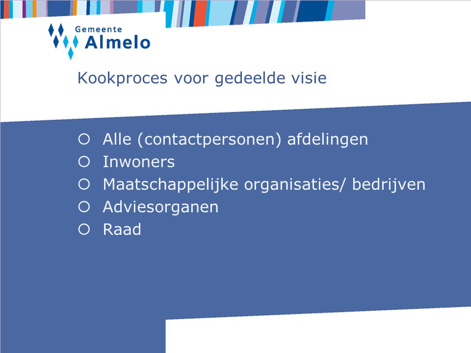Kookproces voor gedeelde visie  Alle (contactpersonen) afdelingen  Inwoners  Maatschappelijke organisaties/ bedrijven  Adviesorganen  Raad