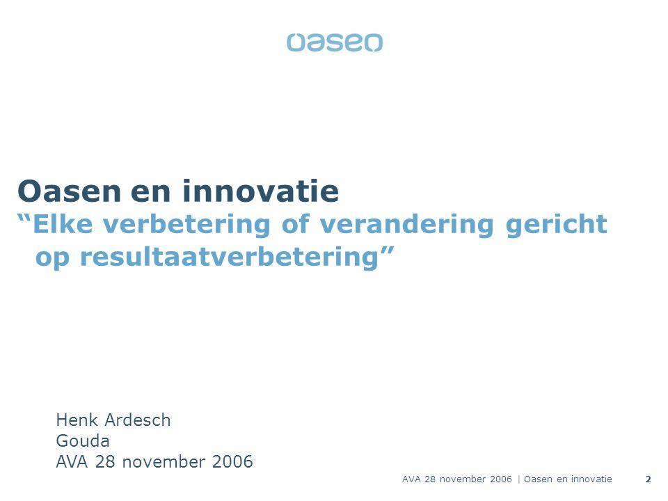 2 Oasen en innovatie Elke verbetering of verandering gericht op resultaatverbetering Henk Ardesch Gouda AVA 28 november 2006