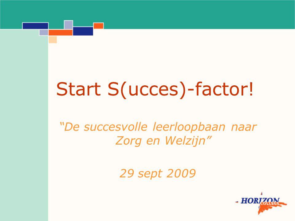 """Start S(ucces)-factor! """"De succesvolle leerloopbaan naar Zorg en Welzijn"""" 29 sept 2009"""
