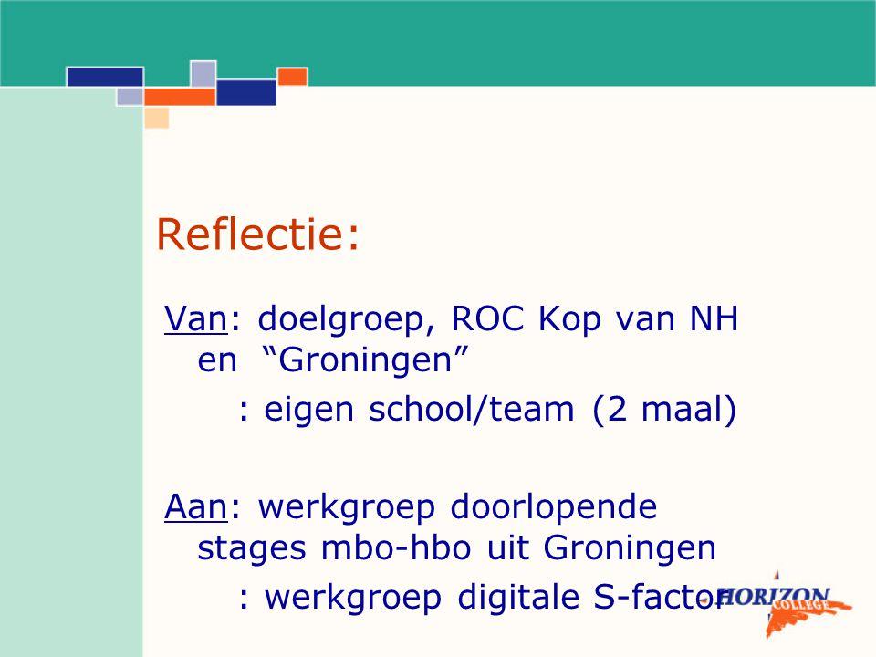 Reflectie: Van: doelgroep, ROC Kop van NH en Groningen : eigen school/team (2 maal) Aan: werkgroep doorlopende stages mbo-hbo uit Groningen : werkgroep digitale S-factor