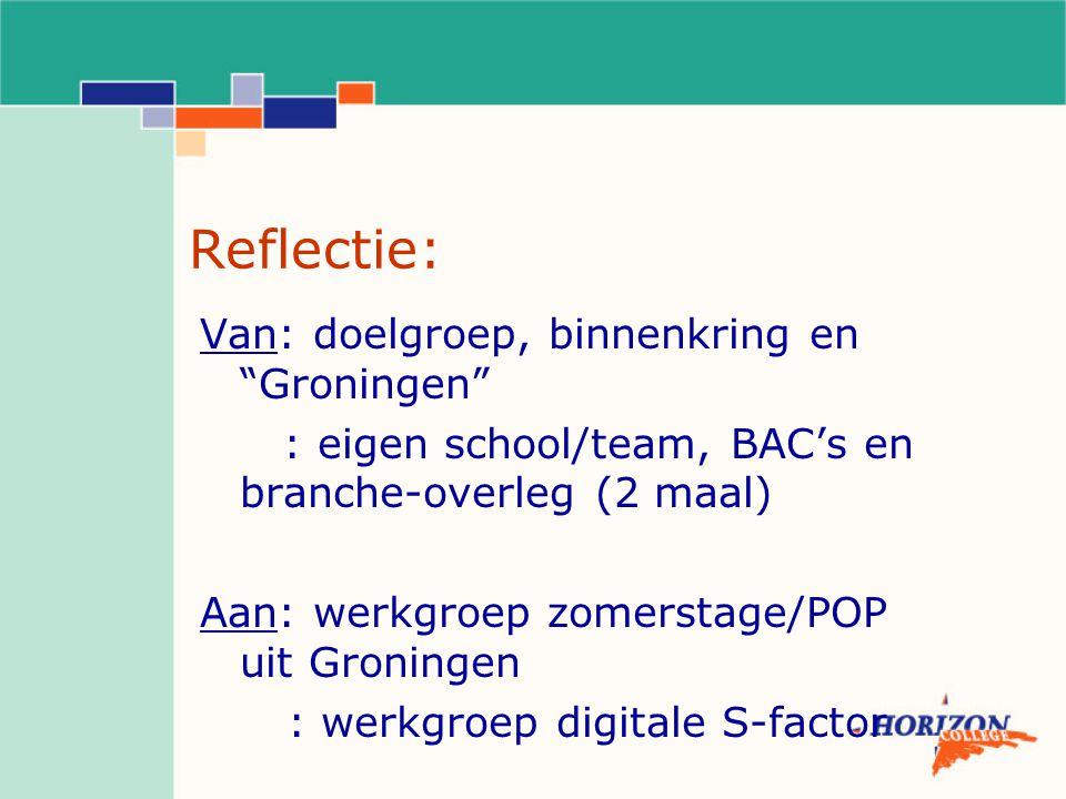 Reflectie: Van: doelgroep, binnenkring en Groningen : eigen school/team, BAC's en branche-overleg (2 maal) Aan: werkgroep zomerstage/POP uit Groningen : werkgroep digitale S-factor
