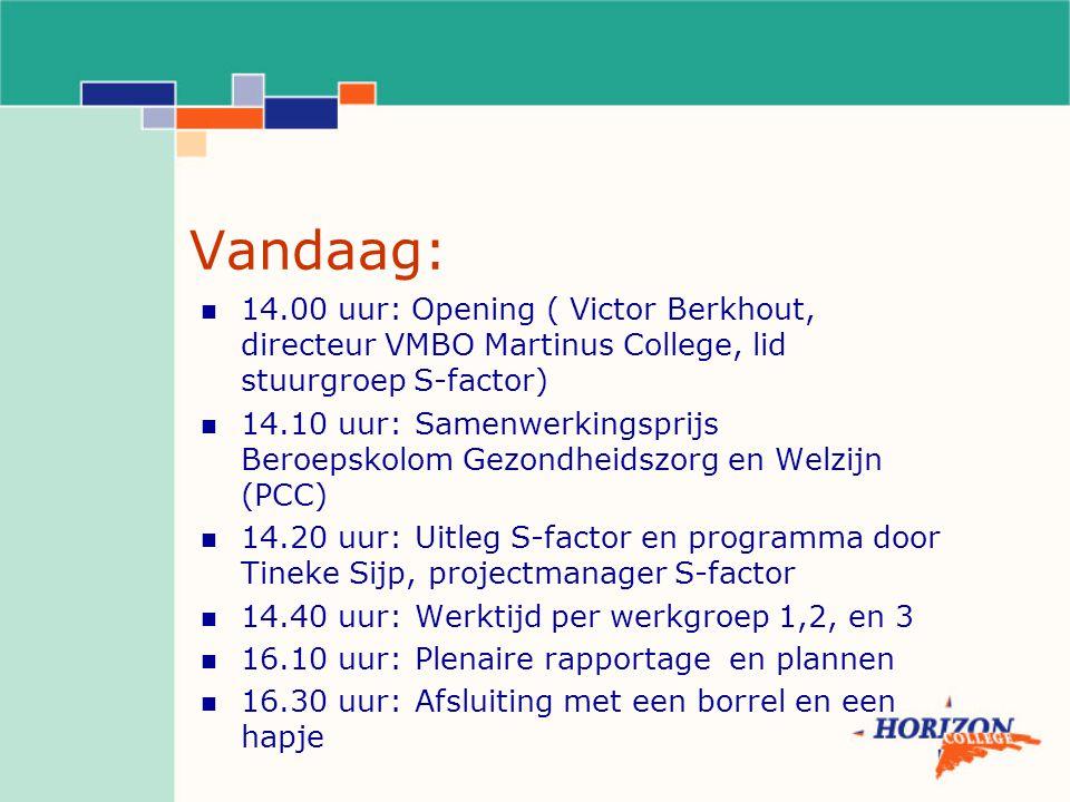 Vandaag: 14.00 uur: Opening ( Victor Berkhout, directeur VMBO Martinus College, lid stuurgroep S-factor) 14.10 uur:Samenwerkingsprijs Beroepskolom Gezondheidszorg en Welzijn (PCC) 14.20 uur:Uitleg S-factor en programma door Tineke Sijp, projectmanager S-factor 14.40 uur:Werktijd per werkgroep 1,2, en 3 16.10 uur:Plenaire rapportage en plannen 16.30 uur:Afsluiting met een borrel en een hapje