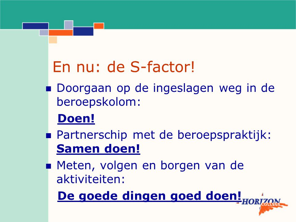 En nu: de S-factor! Doorgaan op de ingeslagen weg in de beroepskolom: Doen! Partnerschip met de beroepspraktijk: Samen doen! Meten, volgen en borgen v