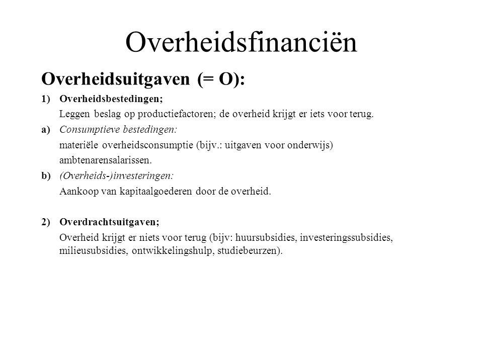 Overheidsfinanciën Overheidsuitgaven (= O): 1)Overheidsbestedingen; Leggen beslag op productiefactoren; de overheid krijgt er iets voor terug. a)Consu