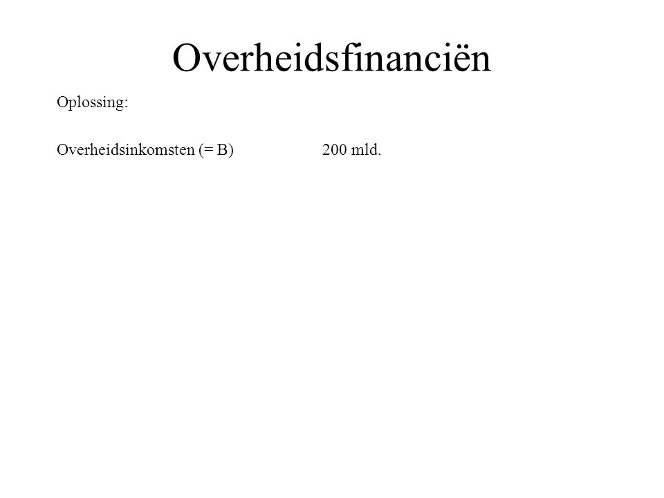 Overheidsfinanciën Oplossing: Overheidsinkomsten (= B) 200 mld. Overheidbestedingen (= O)210 mld.