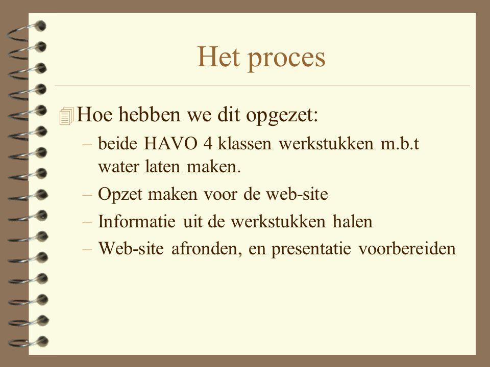 Het proces 4 Hoe hebben we dit opgezet: –beide HAVO 4 klassen werkstukken m.b.t water laten maken. –Opzet maken voor de web-site –Informatie uit de we
