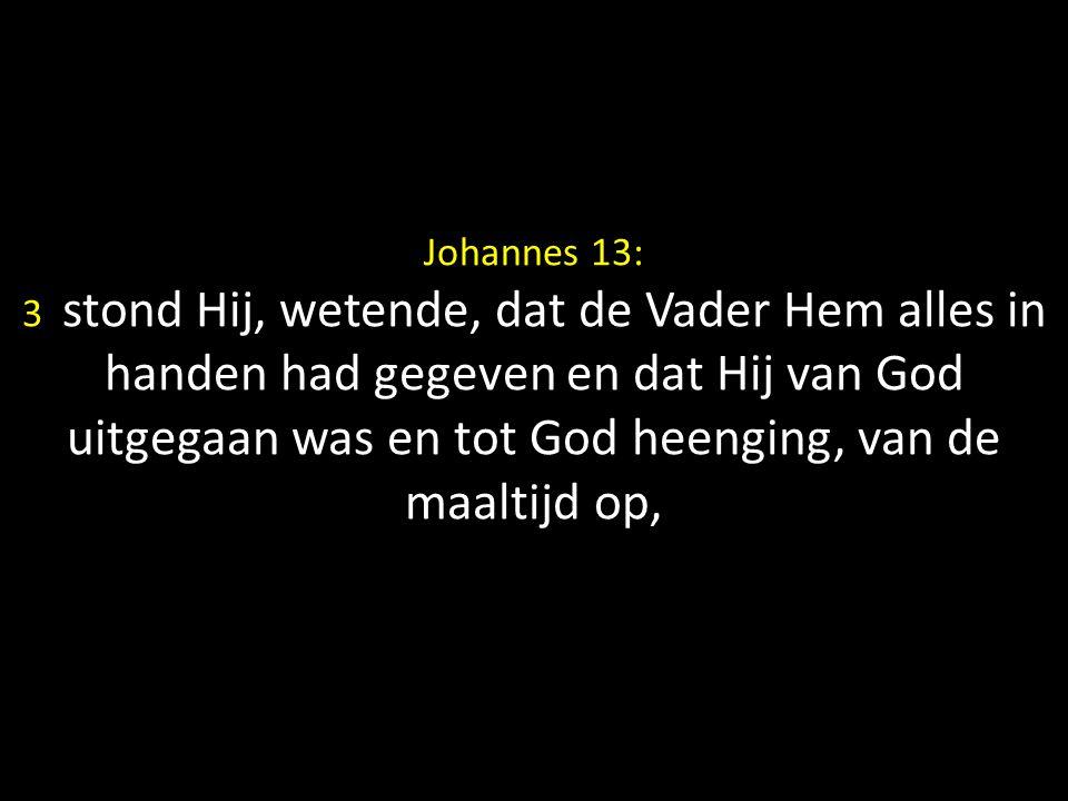 Johannes 13: 3 stond Hij, wetende, dat de Vader Hem alles in handen had gegeven en dat Hij van God uitgegaan was en tot God heenging, van de maaltijd op,