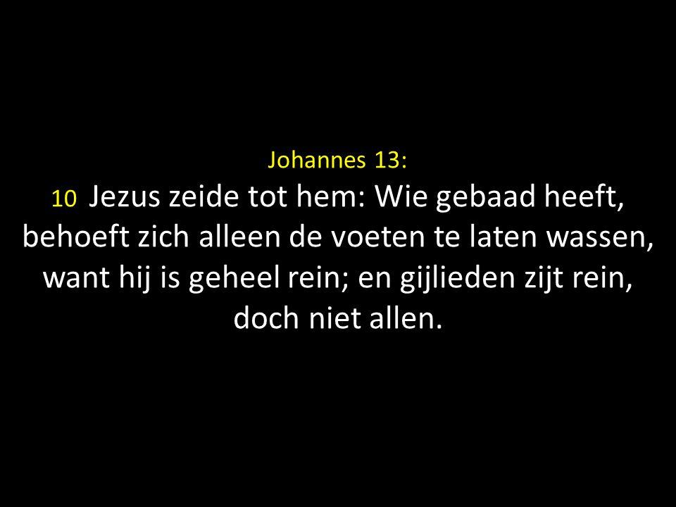 Johannes 13: 10 Jezus zeide tot hem: Wie gebaad heeft, behoeft zich alleen de voeten te laten wassen, want hij is geheel rein; en gijlieden zijt rein, doch niet allen.