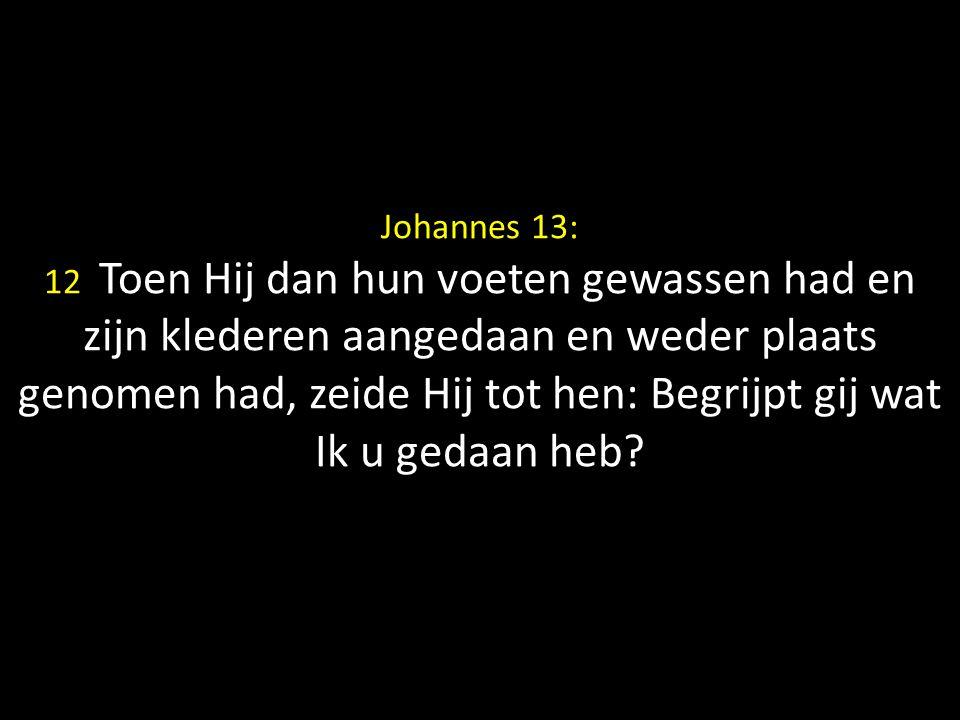 Johannes 13: 12 Toen Hij dan hun voeten gewassen had en zijn klederen aangedaan en weder plaats genomen had, zeide Hij tot hen: Begrijpt gij wat Ik u gedaan heb?