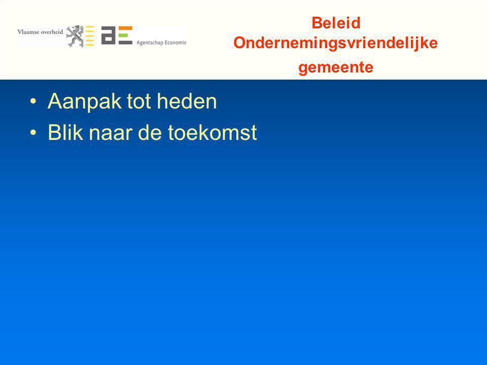 Beleid Ondernemingsvriendelijke gemeente Aanpak tot heden Blik naar de toekomst
