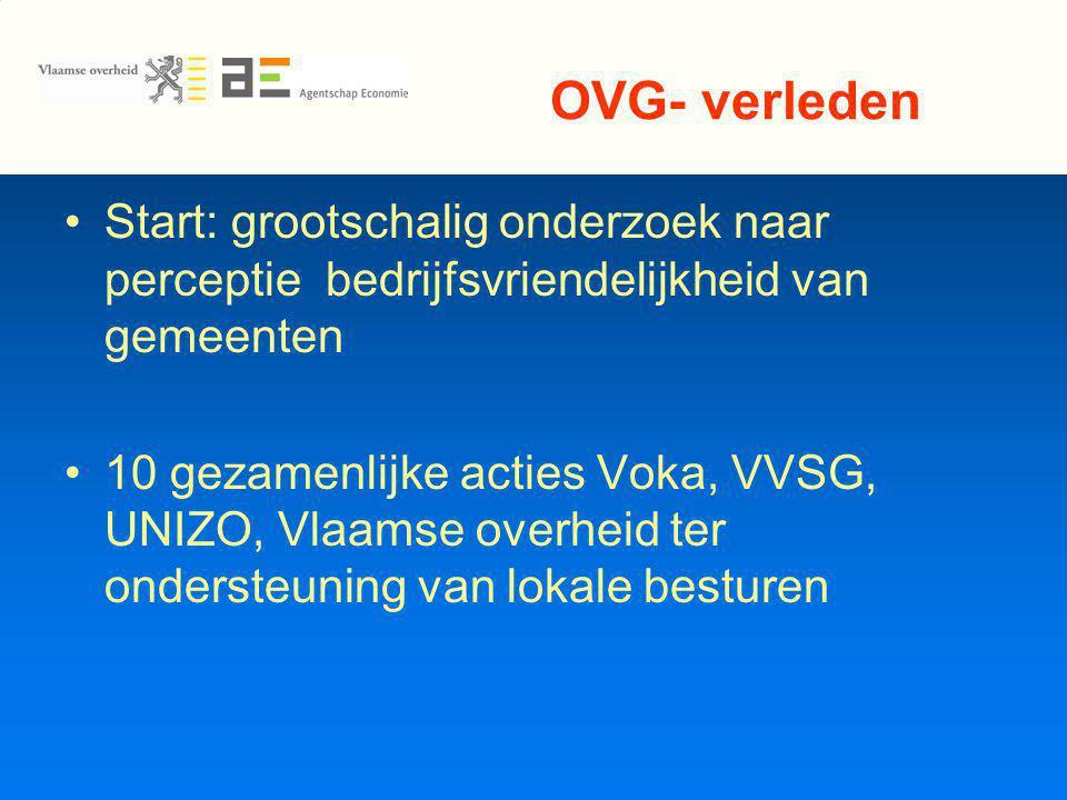 OVG- verleden Start: grootschalig onderzoek naar perceptie bedrijfsvriendelijkheid van gemeenten 10 gezamenlijke acties Voka, VVSG, UNIZO, Vlaamse overheid ter ondersteuning van lokale besturen