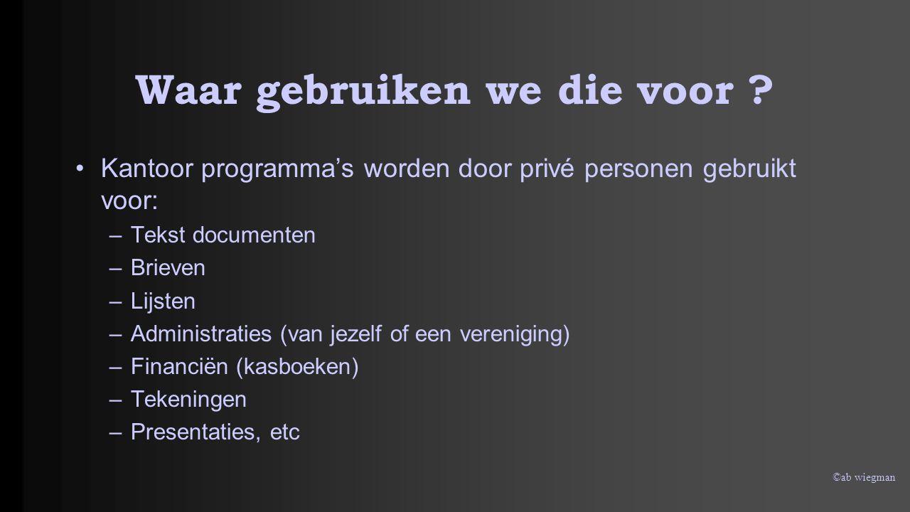©ab wiegman Waar gebruiken we die voor ? Kantoor programma's worden door privé personen gebruikt voor: –Tekst documenten –Brieven –Lijsten –Administra
