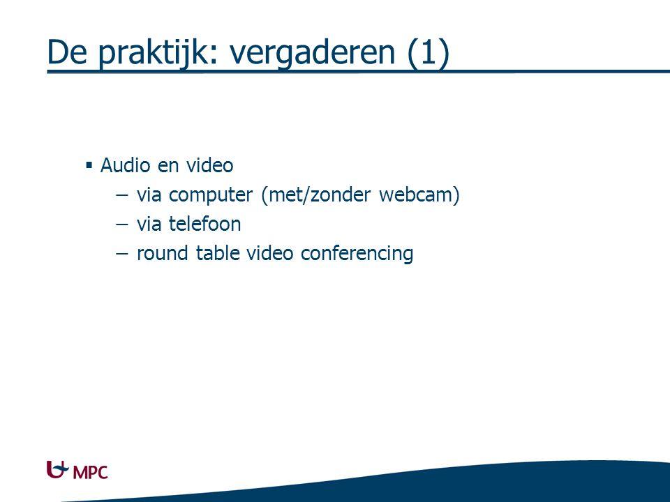 De praktijk: vergaderen (1)  Audio en video − via computer (met/zonder webcam) − via telefoon − round table video conferencing