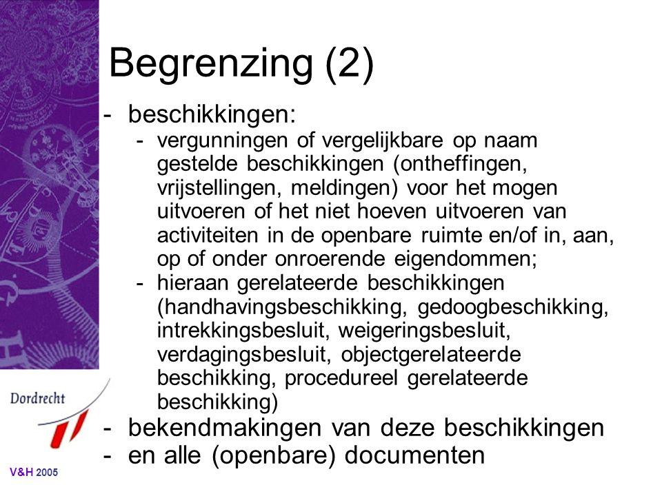 V&H 2005 Begrenzing (2) -beschikkingen: -vergunningen of vergelijkbare op naam gestelde beschikkingen (ontheffingen, vrijstellingen, meldingen) voor het mogen uitvoeren of het niet hoeven uitvoeren van activiteiten in de openbare ruimte en/of in, aan, op of onder onroerende eigendommen; -hieraan gerelateerde beschikkingen (handhavingsbeschikking, gedoogbeschikking, intrekkingsbesluit, weigeringsbesluit, verdagingsbesluit, objectgerelateerde beschikking, procedureel gerelateerde beschikking) -bekendmakingen van deze beschikkingen -en alle (openbare) documenten