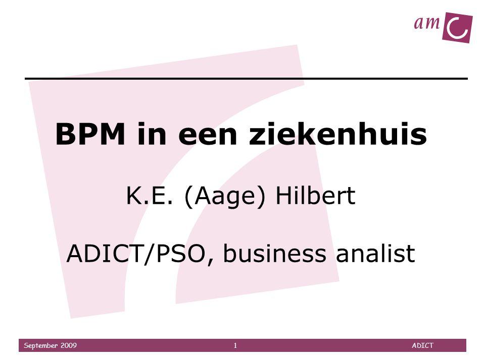 September 2009 1 ADICT BPM in een ziekenhuis K.E. (Aage) Hilbert ADICT/PSO, business analist