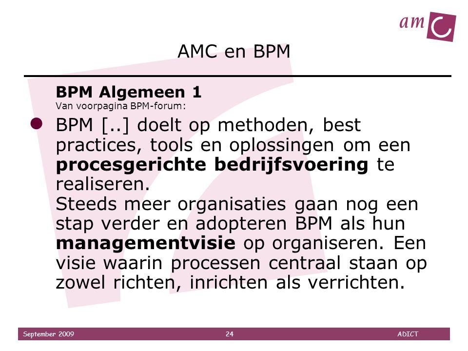 September 2009 24 ADICT AMC en BPM BPM Algemeen 1 Van voorpagina BPM-forum: ● BPM [..] doelt op methoden, best practices, tools en oplossingen om een