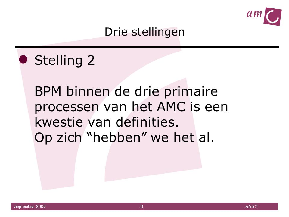 """September 2009 31 ADICT Drie stellingen ● Stelling 2 BPM binnen de drie primaire processen van het AMC is een kwestie van definities. Op zich """"hebben"""""""