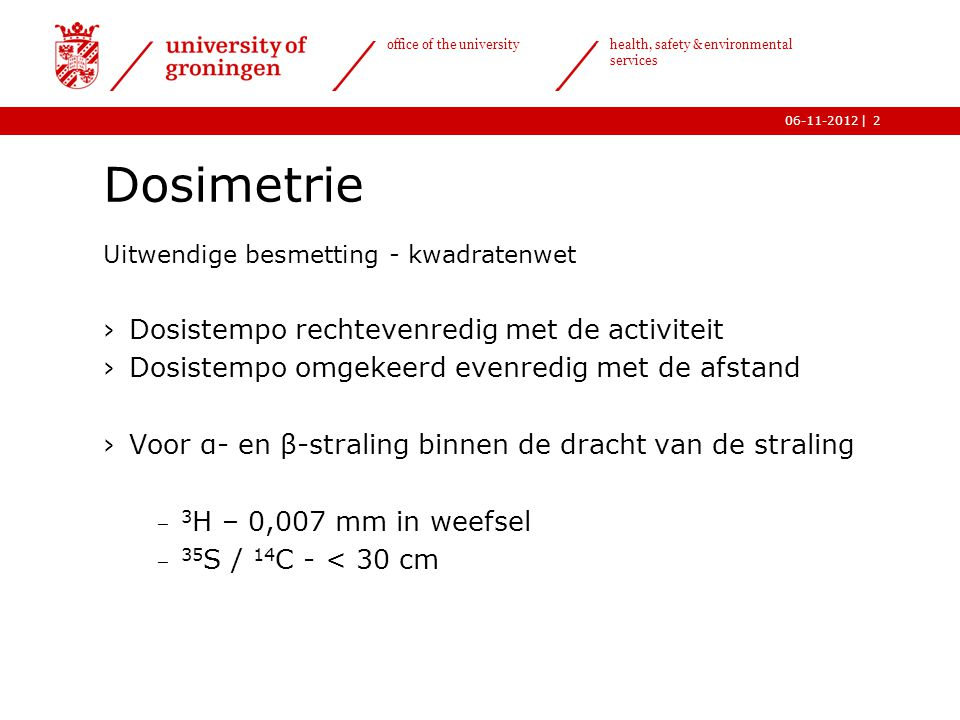 | office of the university health, safety & environmental services 06-11-20123 Dosimetrie Uitwendige besmetting – γ-straling en bronconstante  D =   A  t / r 2    E  / 7(E  in MeV,  in Gy m 2 MBq -1 h -1 ) nuclide (Gy m 2 MBq -1 h -1 ) 22 Na0,33 60 Co0,36 99m Tc0,023 125 I0,034 131 I0,066 137 Cs0,093 192 Ir0,14 201 Tl0,017 241 Am0,017