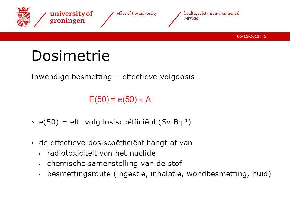 | office of the university health, safety & environmental services 06-11-20127 Dosimetrie Inwendige besmetting – effectieve volgdosiscoëfficiënt e(50) nuclidee(50) inh T ½ (Sv/Bq) 3 H (H 2 O)1,8  10 -11 12,3 j 14 C (CO 2 )6,5  10 -12 5730 j 22 Na2,0  10 -9 2,6 j 32 P2,9  10 -9 14,3 d 35 S1,2  10 -10 87,5 d 45 Ca2,3  10 -9 163 d 99m Tc2,9  10 -11 6,0 h 125 I7,3  10 -9 60 d 131 I1,1  10 -8 8,0 d 226 Ra1,2  10 -5 1600 j nat.