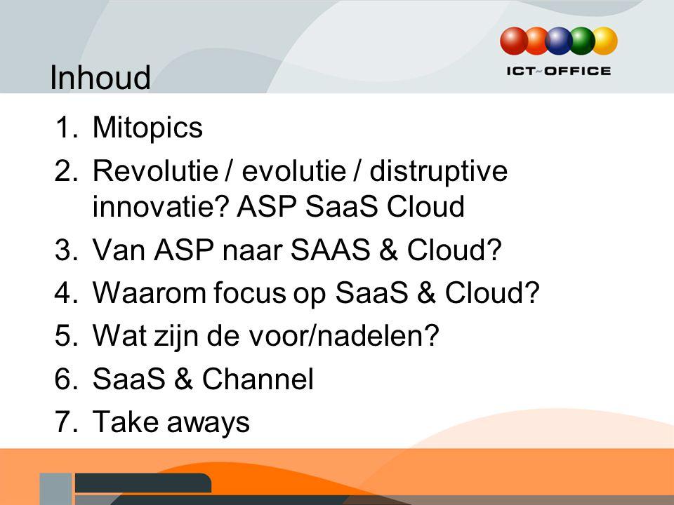 Inhoud 1.Mitopics 2.Revolutie / evolutie / distruptive innovatie? ASP SaaS Cloud 3.Van ASP naar SAAS & Cloud? 4.Waarom focus op SaaS & Cloud? 5.Wat zi