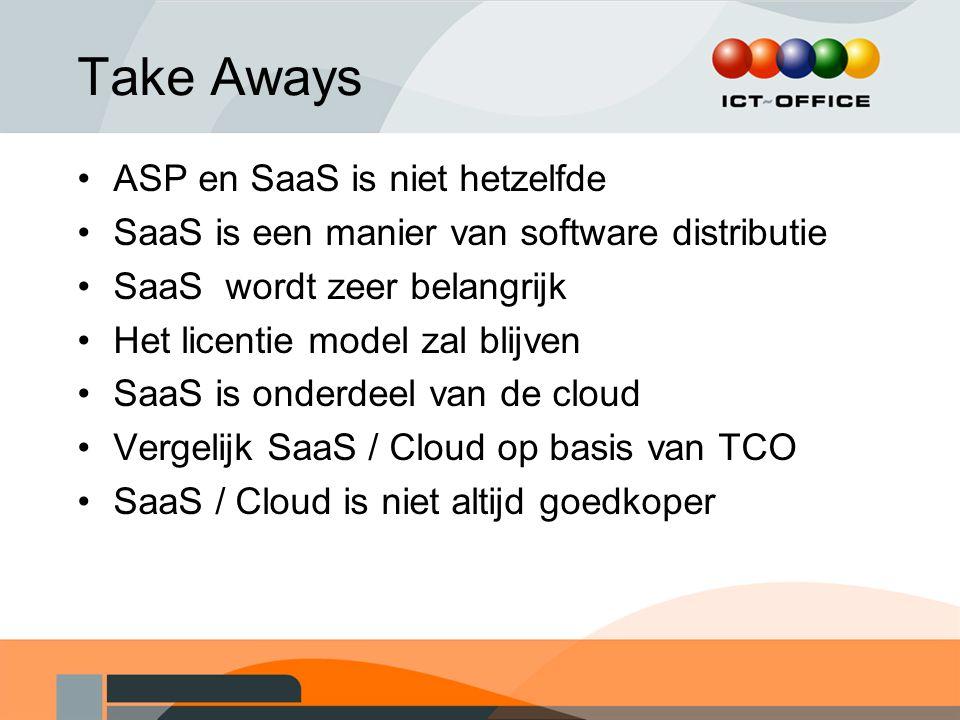 Take Aways ASP en SaaS is niet hetzelfde SaaS is een manier van software distributie SaaS wordt zeer belangrijk Het licentie model zal blijven SaaS is
