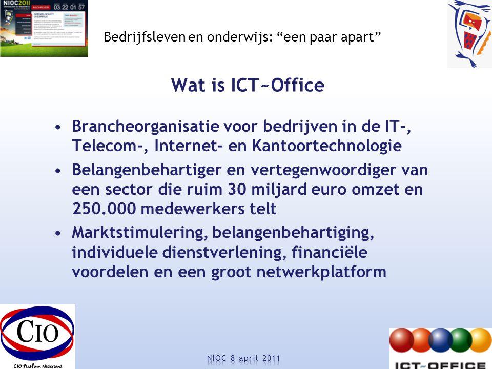 Bedrijfsleven en onderwijs: een paar apart Wat is ICT~Office Brancheorganisatie voor bedrijven in de IT-, Telecom-, Internet- en Kantoortechnologie Belangenbehartiger en vertegenwoordiger van een sector die ruim 30 miljard euro omzet en 250.000 medewerkers telt Marktstimulering, belangenbehartiging, individuele dienstverlening, financiële voordelen en een groot netwerkplatform