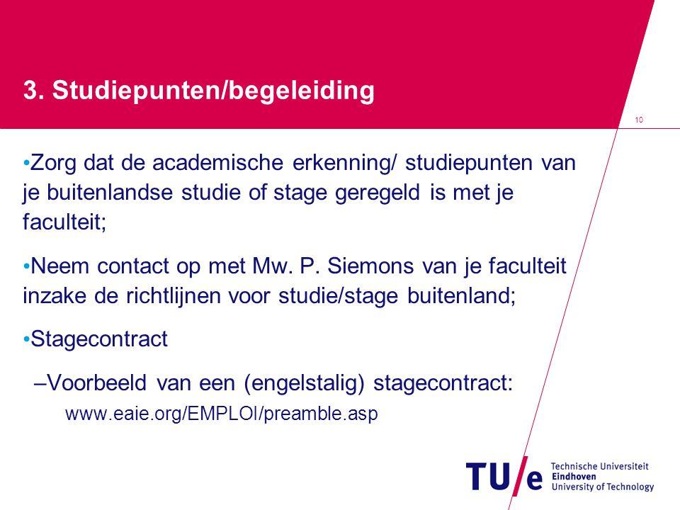 10 3. Studiepunten/begeleiding Zorg dat de academische erkenning/ studiepunten van je buitenlandse studie of stage geregeld is met je faculteit; Neem