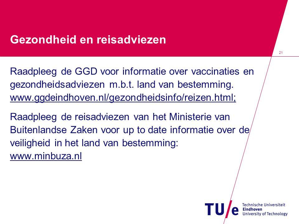 21 Gezondheid en reisadviezen Raadpleeg de GGD voor informatie over vaccinaties en gezondheidsadviezen m.b.t. land van bestemming. www.ggdeindhoven.nl