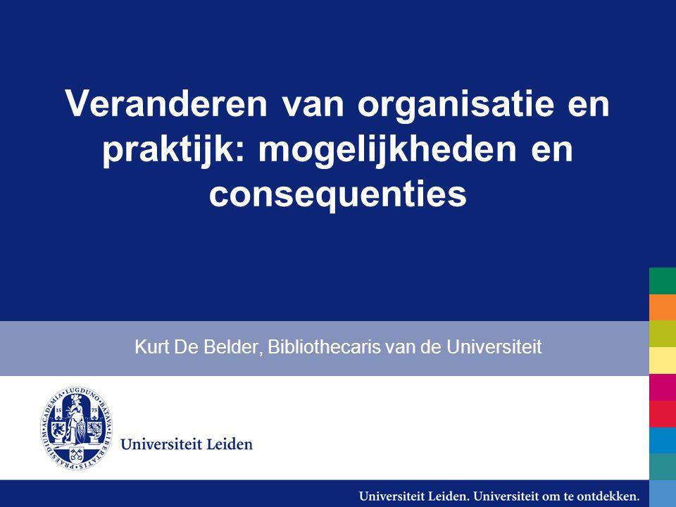 Veranderen van organisatie en praktijk: mogelijkheden en consequenties Kurt De Belder, Bibliothecaris van de Universiteit