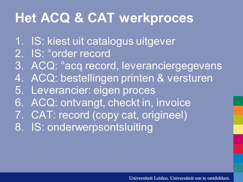 Het ACQ & CAT werkproces 1.IS: kiest uit catalogus uitgever 2.IS: °order record 3.ACQ: °acq record, leveranciergegevens 4.ACQ: bestellingen printen & versturen 5.Leverancier: eigen proces 6.ACQ: ontvangt, checkt in, invoice 7.CAT: record (copy cat, origineel) 8.IS: onderwerpsontsluiting