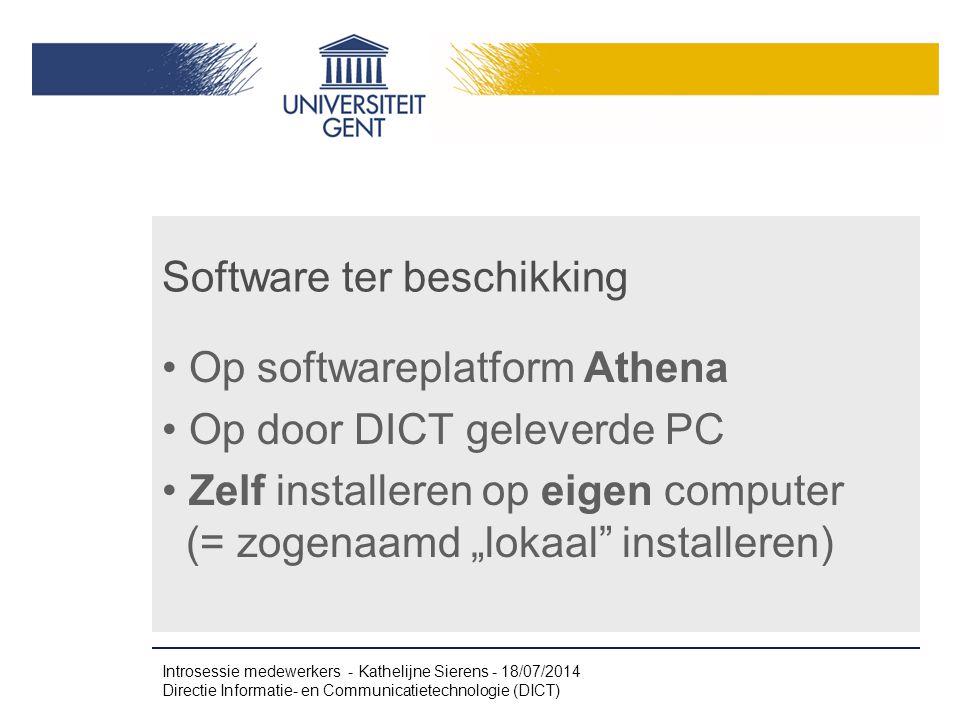 """Software ter beschikking Op softwareplatform Athena Op door DICT geleverde PC Zelf installeren op eigen computer (= zogenaamd """"lokaal installeren) Introsessie medewerkers - Kathelijne Sierens - 18/07/2014 Directie Informatie- en Communicatietechnologie (DICT)"""