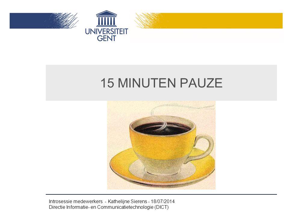 15 MINUTEN PAUZE Introsessie medewerkers - Kathelijne Sierens - 18/07/2014 Directie Informatie- en Communicatietechnologie (DICT)