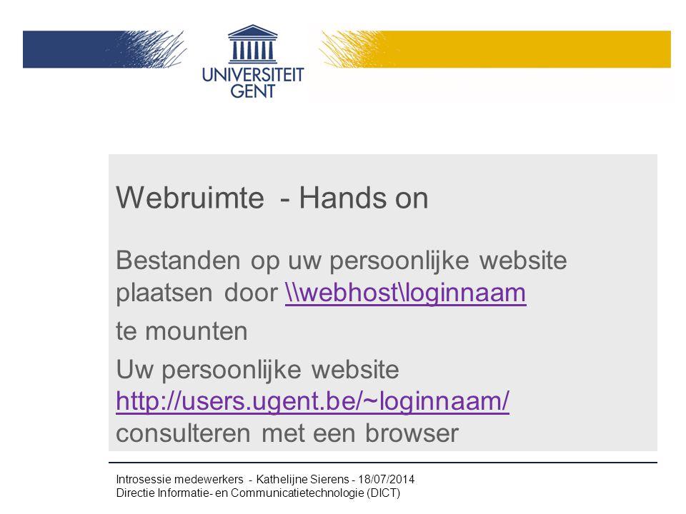 Webruimte - Hands on Bestanden op uw persoonlijke website plaatsen door \\webhost\loginnaam\\webhost\loginnaam te mounten Uw persoonlijke website http://users.ugent.be/~loginnaam/ consulteren met een browser http://users.ugent.be/~loginnaam/ Introsessie medewerkers - Kathelijne Sierens - 18/07/2014 Directie Informatie- en Communicatietechnologie (DICT)
