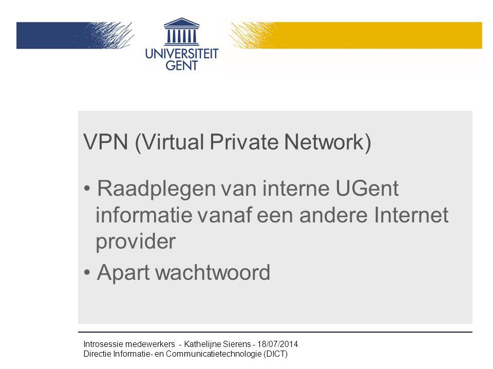VPN (Virtual Private Network) Raadplegen van interne UGent informatie vanaf een andere Internet provider Apart wachtwoord Introsessie medewerkers - Kathelijne Sierens - 18/07/2014 Directie Informatie- en Communicatietechnologie (DICT)