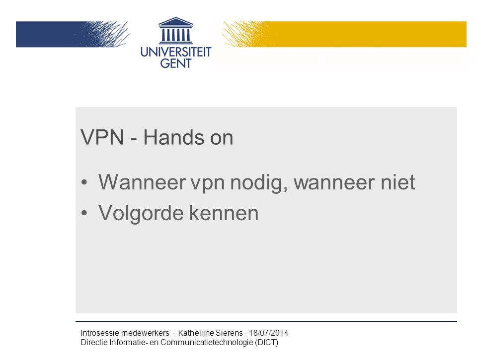 VPN - Hands on Wanneer vpn nodig, wanneer niet Volgorde kennen Introsessie medewerkers - Kathelijne Sierens - 18/07/2014 Directie Informatie- en Communicatietechnologie (DICT)