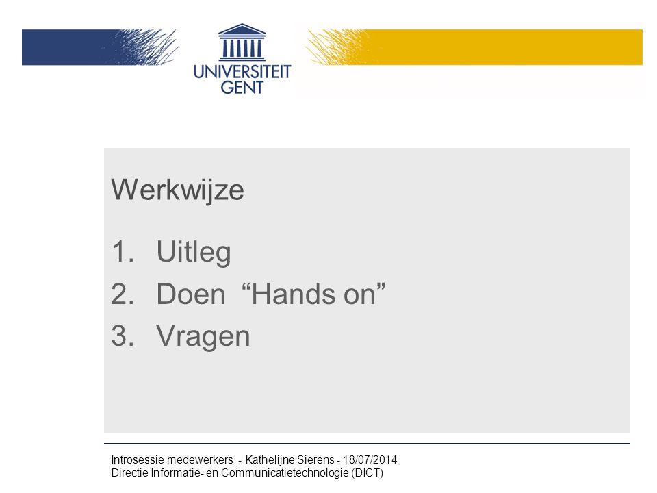 """Werkwijze 1. Uitleg 2. Doen """"Hands on"""" 3. Vragen Introsessie medewerkers - Kathelijne Sierens - 18/07/2014 Directie Informatie- en Communicatietechnol"""