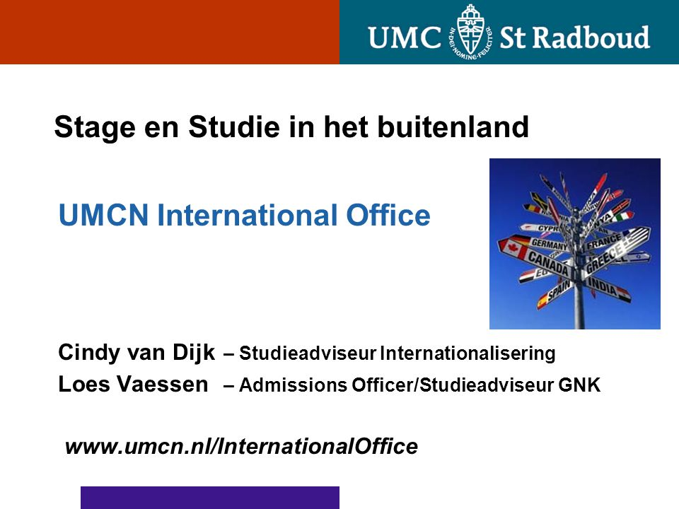 Stage en Studie in het buitenland UMCN International Office Cindy van Dijk – Studieadviseur Internationalisering Loes Vaessen – Admissions Officer/Stu