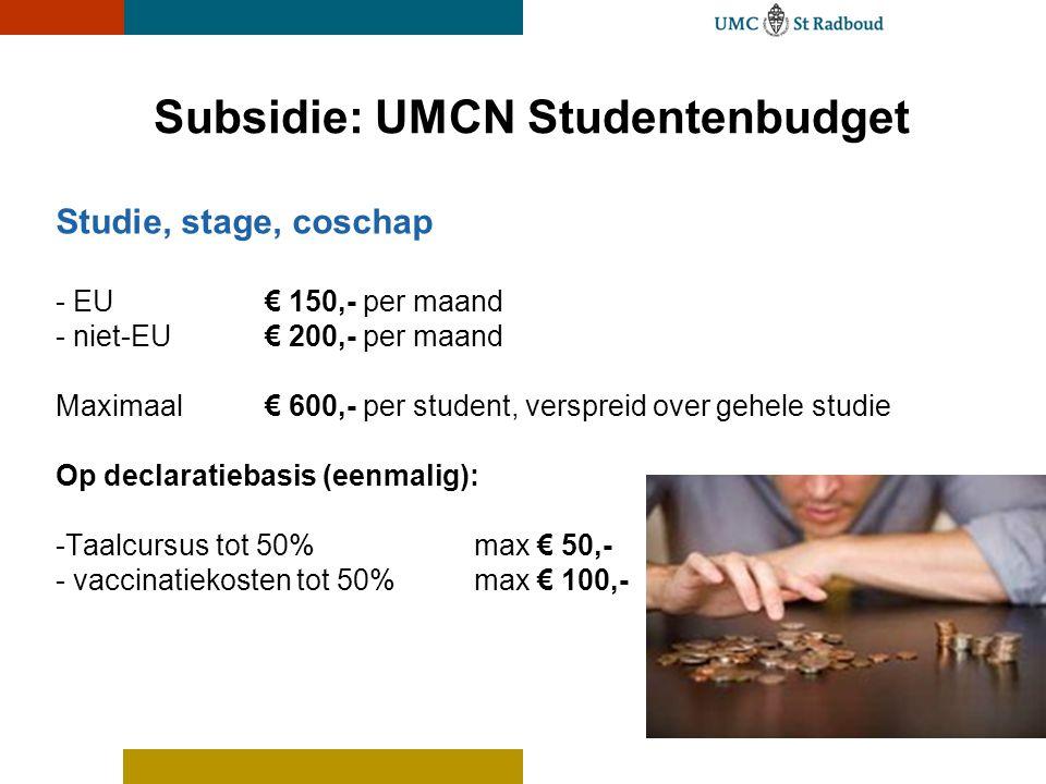 Subsidie: UMCN Studentenbudget Studie, stage, coschap - EU € 150,- per maand - niet-EU€ 200,- per maand Maximaal€ 600,- per student, verspreid over ge
