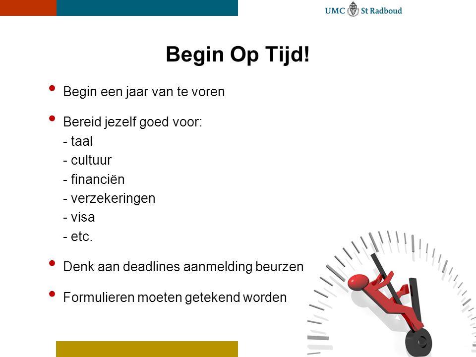 Begin Op Tijd! Begin een jaar van te voren Bereid jezelf goed voor: - taal - cultuur - financiën - verzekeringen - visa - etc. Denk aan deadlines aanm