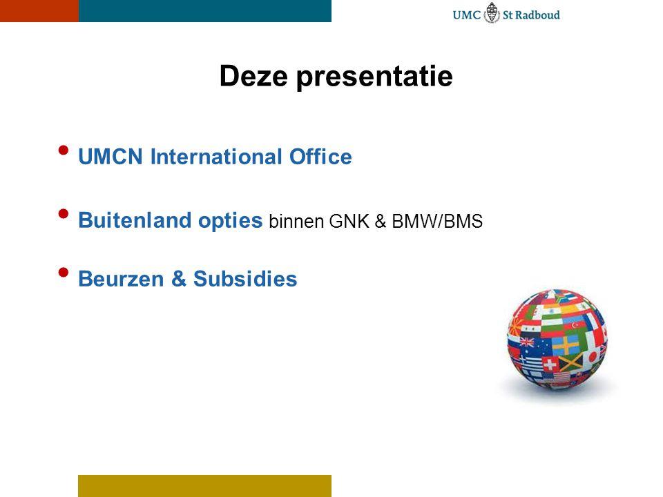 Deze presentatie UMCN International Office Buitenland opties binnen GNK & BMW/BMS Beurzen & Subsidies