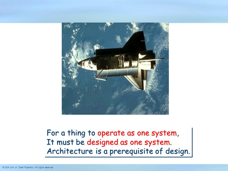 © 2004 prof. dr. Daan Rijsenbrij - All rights reserved For a thing to operate as one system, It must be designed as one system. Architecture is a prer