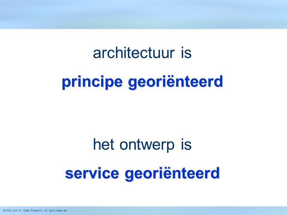 © 2004 prof. dr. Daan Rijsenbrij - All rights reserved architectuur is principe georiënteerd het ontwerp is service georiënteerd