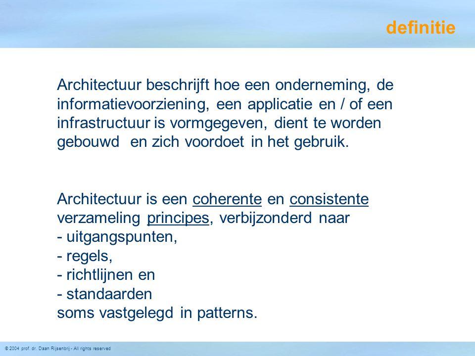 © 2004 prof. dr. Daan Rijsenbrij - All rights reserved definitie Architectuur beschrijft hoe een onderneming, de informatievoorziening, een applicatie