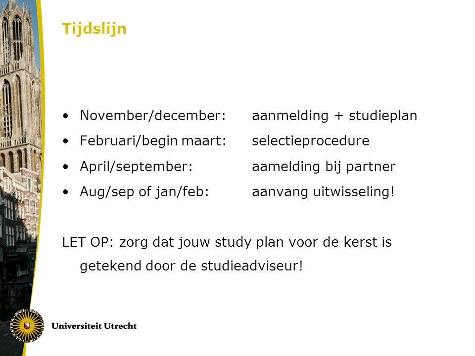 Tijdslijn November/december: aanmelding + studieplan Februari/begin maart: selectieprocedure April/september:aamelding bij partner Aug/sep of jan/feb: