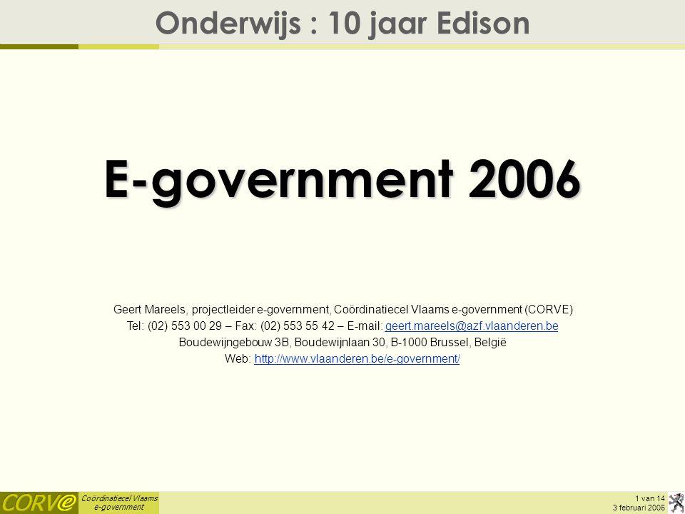 Coördinatiecel Vlaams e-government 1 van 14 3 februari 2006 E-government 2006 Onderwijs : 10 jaar Edison Geert Mareels, projectleider e-government, Coördinatiecel Vlaams e-government (CORVE) Tel: (02) 553 00 29 – Fax: (02) 553 55 42 – E-mail: geert.mareels@azf.vlaanderen.begeert.mareels@azf.vlaanderen.be Boudewijngebouw 3B, Boudewijnlaan 30, B-1000 Brussel, België Web: http://www.vlaanderen.be/e-government/http://www.vlaanderen.be/e-government/