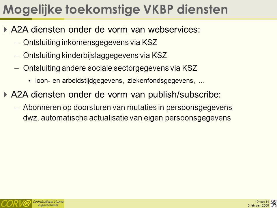 Coördinatiecel Vlaams e-government 10 van 14 3 februari 2006 Mogelijke toekomstige VKBP diensten  A2A diensten onder de vorm van webservices: –Ontsluiting inkomensgegevens via KSZ –Ontsluiting kinderbijslaggegevens via KSZ –Ontsluiting andere sociale sectorgegevens via KSZ loon- en arbeidstijdgegevens, ziekenfondsgegevens, …  A2A diensten onder de vorm van publish/subscribe: –Abonneren op doorsturen van mutaties in persoonsgegevens dwz.