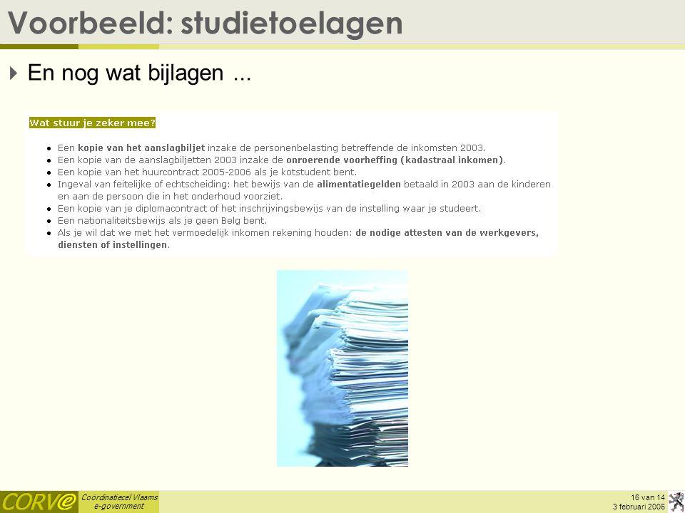 Coördinatiecel Vlaams e-government 16 van 14 3 februari 2006 Voorbeeld: studietoelagen  En nog wat bijlagen...