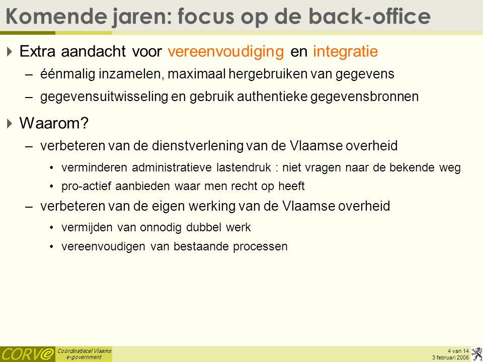 Coördinatiecel Vlaams e-government 4 van 14 3 februari 2006 Komende jaren: focus op de back-office  Extra aandacht voor vereenvoudiging en integratie –éénmalig inzamelen, maximaal hergebruiken van gegevens –gegevensuitwisseling en gebruik authentieke gegevensbronnen  Waarom.