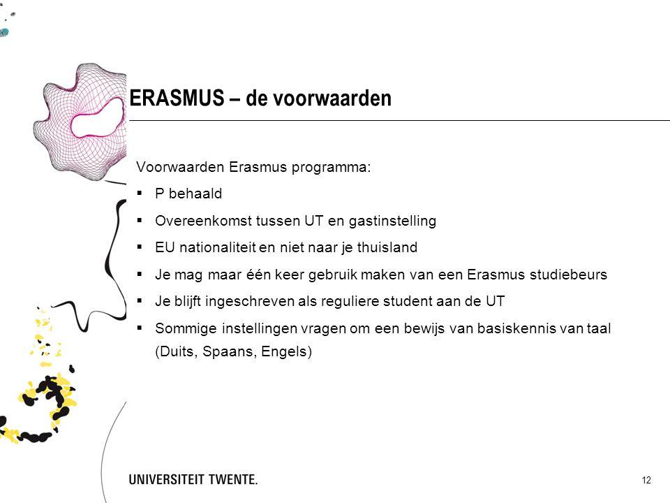 12 ERASMUS – de voorwaarden Voorwaarden Erasmus programma:  P behaald  Overeenkomst tussen UT en gastinstelling  EU nationaliteit en niet naar je thuisland  Je mag maar één keer gebruik maken van een Erasmus studiebeurs  Je blijft ingeschreven als reguliere student aan de UT  Sommige instellingen vragen om een bewijs van basiskennis van taal (Duits, Spaans, Engels)